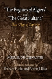 """The Bagnios of Algiers"" and ""The Great Sultana"" - Two Plays of Captivity ebook by Miguel de Cervantes, Barbara Fuchs, Aaron J. Ilika"