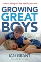 Growing Great Boys - How to bring out the best in your son ebook by Ian Grant