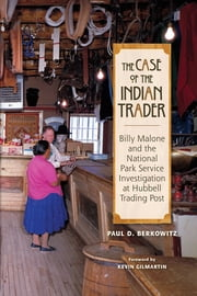 The Case of the Indian Trader - Billy Malone and the National Park Service Investigation at Hubbell Trading Post ebook by Paul Berkowitz
