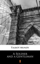 A Soldier and a Gentleman ebook by Talbot Mundy