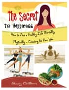 THE SECRET TO HAPPINESS: How to Live a Healthy Life Mentally, Physically & Spiritually -Creating the New You ebook by Stacey Chillemi