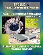 Apollo and America's Moon Landing Program: Lunar Receiving Laboratory (LRL) Project History and To Create Space on Earth: The Space Environment Simulation Laboratory (SESL) and Project Apollo ebook by Progressive Management