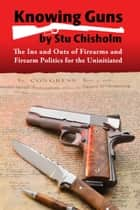 Knowing Guns: The Ins and Outs of Firearms and Firearm Politics for the Uninitiated ebook by Stuart Chisholm