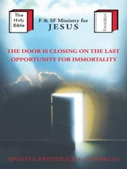 The Door Is Closing On The Last Opportunity For Immortality ebook by Apostle Frederick E. Franklin