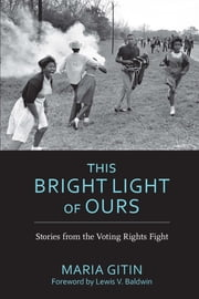 This Bright Light of Ours - Stories from the Voting Rights Fight ebook by Maria Gitin,Lewis V. Baldwin