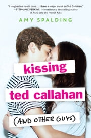 Kissing Ted Callahan (and Other Guys) ebook by Amy Spalding
