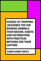 Science of Trapping : Describes the Fur Bearing Animals, Their Nature, Habits and Distribution, with Practical Methods for Their Capture ebook by Elmer Harry Kreps