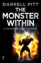 The Monster Within - A Steampunk Detective Novel ebook by Darrell Pitt