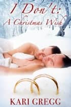 I Don't: A Christmas Wish ebook by Kari Gregg