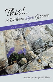 This!...Is Where Love Grows - My Triumph over Anorexia ebook by Brenda Kytz Burghardt Sheets