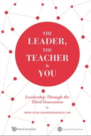 The Leader, The Teacher & You - Leadership Through the Third Generation ebook by Siong Guan Lim,Joanne H Lim
