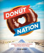 Donut Nation - A Cross-Country Guide to America's Best Artisan Donut Shops ebook by Ellen Brown