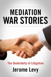 Mediation War Stories - The Underbelly of Litigation ebook by Jerome Levy