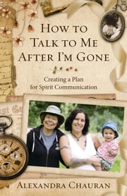 How to Talk to Me After I'm Gone - Creating a Plan for Spirit Communication ebook by Alexandra Chauran