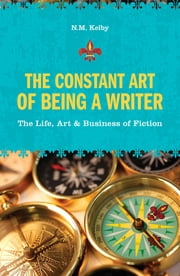 The Constant Art of Being a Writer - The Life, Art and Business of Fiction ebook by N.M. Kelby