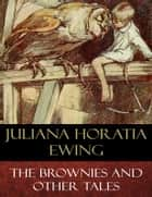 The Brownies and Other Tales - Illustrated ebook by Juliana Horatia Ewing, Alice B. Woodward (Illustrator)