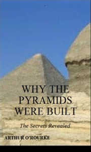WHY THE PYRAMIDS WERE BUILT: The Secrets Revealed ebook by Arthur O'Rourke