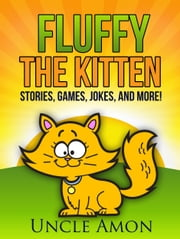 Fluffy the Kitten: Stories, Games, Jokes, and More! ebook by Uncle Amon
