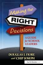 Making the Right Decisions - A Guide for School Leaders ebook by Charles Joseph, Douglas Fiore