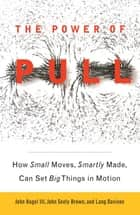 The Power of Pull - How Small Moves, Smartly Made, Can Set Big Things in Motion ebook by John Hagel, III, John Seely Brown,...