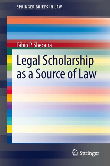 Legal Scholarship as a Source of Law ebook by Fábio P. Shecaira
