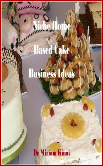 Niche Home Based Cake Business Ideas ebook by Miriam Kinai
