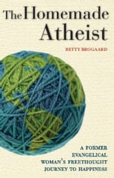 The Homemade Atheist - A Former Evangelical Woman's Freethought Journey to Happiness ebook by Betty Brogaard