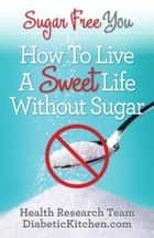 Sugar Free You: How To LIve A Sweet Life Without Sugar ebook by Health Research Staff