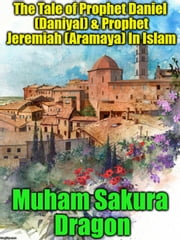The Tale of Prophet Daniel (Daniyal) & Prophet Jeremiah (Aramaya) In Islam ebook by Muham Sakura Dragon