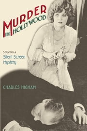 Murder in Hollywood: Solving a Silent Screen Mystery ebook by Higham, Charles