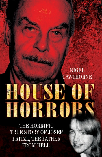 House of Horrors - The Horrific True Story of Josef Fritzl, The Father From Hell ebook by Nigel Cawthorne,Cawthorne Nigel