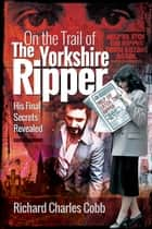 On the Trail of the Yorkshire Ripper - His Final Secrets Revealed ebook by