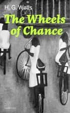 The Wheels of Chance (Complete Edition) eBook by H.  G.  Wells
