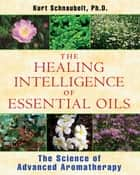 The Healing Intelligence of Essential Oils - The Science of Advanced Aromatherapy ebook by Kurt Schnaubelt, Ph.D.
