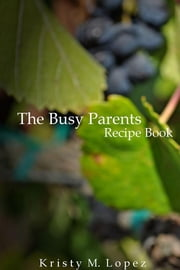 The Busy Parents - Recipe Book ebook by Kristy M. Lopez