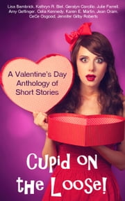 Cupid on the Loose!: A Valentine's Day Anthology of Short Stories ebook by Jennifer Gilby Roberts,Jean Oram,Kathryn R. Biel,Julie Farrell,Karen E. Martin,Geralyn Corcillo,Lisa Bambrick,cece osgood,Amy Gettinger,Celia Kennedy