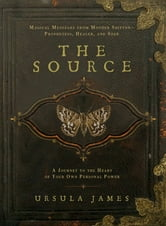 The Source - A Journey to the Heart of Your Own Personal Power; Magical Messages from Mother Shipton-Prophetess, Healer andSeer ebook by Ursula James