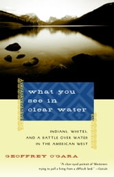 What You See in Clear Water - Indians, Whites, and a Battle Over Water in the American West ebook by Geoffrey O'Gara