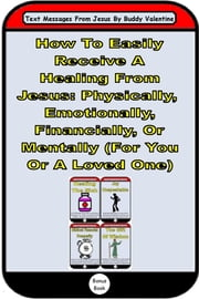 How To Easily Receive A Healing From Jesus: Physically, Emotionally, Financially, Or Mentally (For You Or A Loved One) (6-in-1 Text Messages From Jesus eBooks) ebook by Buddy Valentine