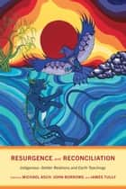 Resurgence and Reconciliation - Indigenous-Settler Relations and Earth Teachings ebook by Michael Asch, John Borrows, James Tully