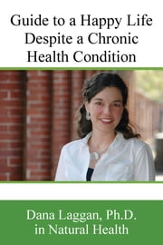 Guide to a Happy Life Despite a Chronic Healthy Condition ebook by Dana Laggan