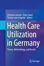 Health Care Utilization in Germany - Theory, Methodology, and Results ebook by Christian Janssen, Thomas von Lengerke, Enno Swart