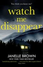 Watch Me Disappear - They think she is dead. But what if the truth is even worse? eBook by Janelle Brown