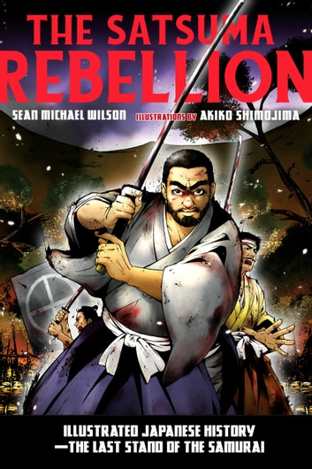 The Satsuma Rebellion - Illustrated Japanese History - The Last Stand of the Samurai eBook by Sean Michael Wilson