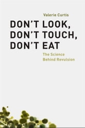 Don't Look, Don't Touch, Don't Eat - The Science Behind Revulsion ebook by Valerie Curtis