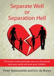 Separate Well or Separation Hell - This book could potentially save you thousands, save your sanity and save your children ebook by Peter Nowosielski,Eric   de Bruyn