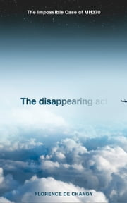 The Disappearing Act: The Impossible Case of MH370 ebook by Florence de Changy