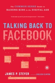 Talking Back to Facebook - The Common Sense Guide to Raising Kids in the Digital Age ebook by James P. Steyer