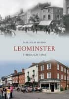 Leominster Through Time ebook by Malcolm Mason