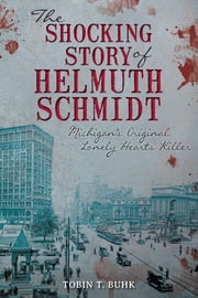 The Shocking Story of Helmuth Schmidt - Michigan's Original Lonely-Hearts Killer ebook by Tobin T. Buhk